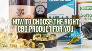 How to Choose the Right CBD Product For You